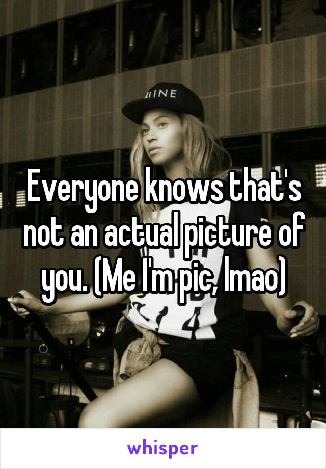 Everyone knows that's not an actual picture of you. (Me I'm pic, lmao)