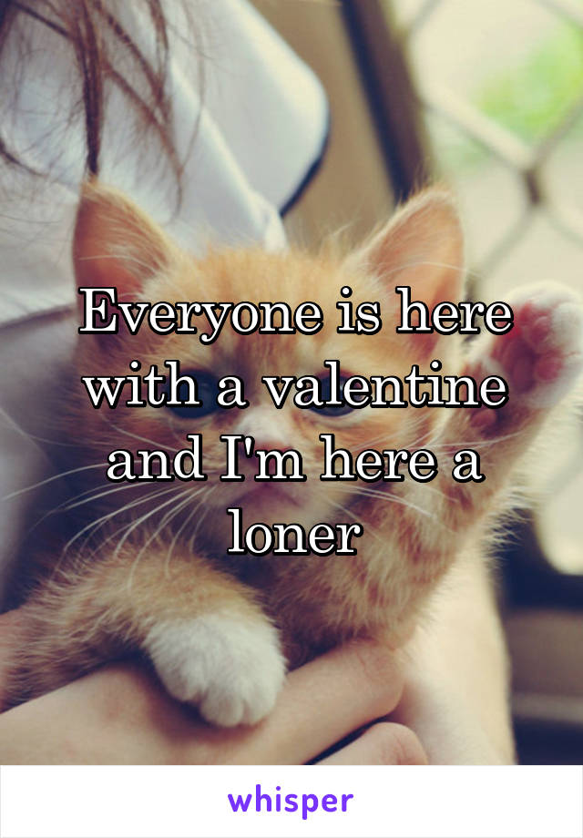Everyone is here with a valentine and I'm here a loner
