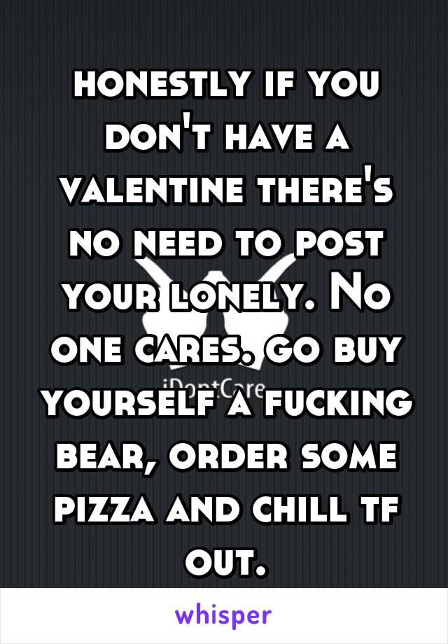 honestly if you don't have a valentine there's no need to post your lonely. No one cares. go buy yourself a fucking bear, order some pizza and chill tf out.