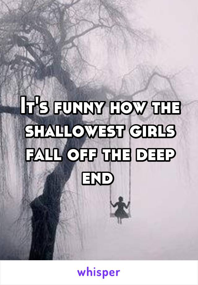 It's funny how the shallowest girls fall off the deep end