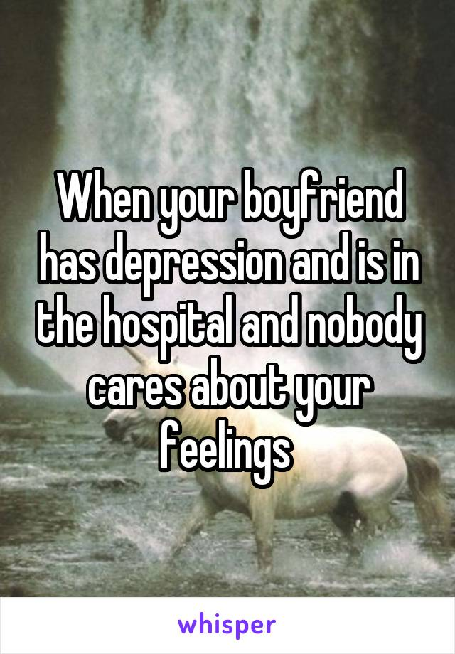 When your boyfriend has depression and is in the hospital and nobody cares about your feelings