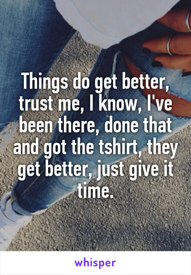 Things do get better, trust me, I know, I've been there, done that and got the tshirt, they get better, just give it time.