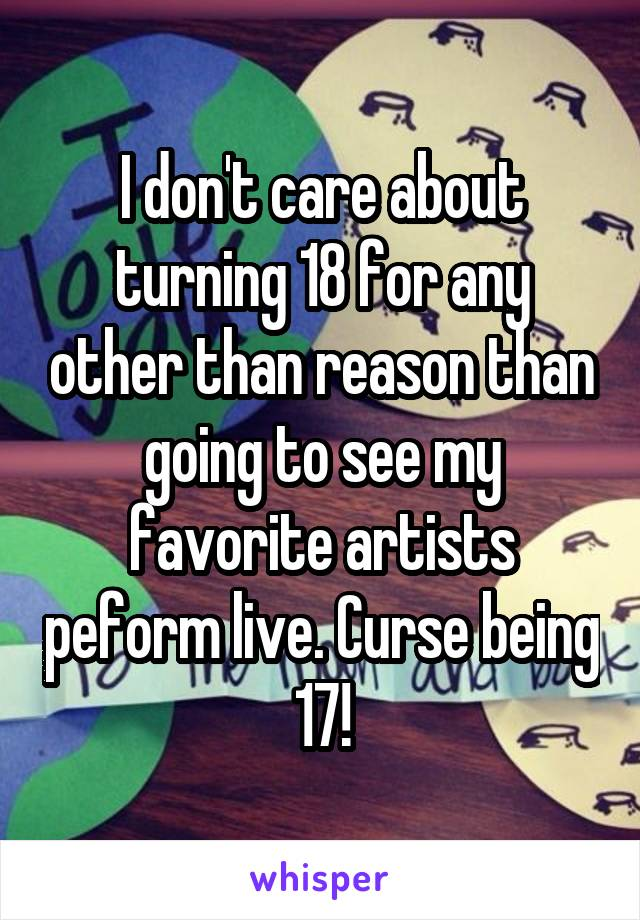I don't care about turning 18 for any other than reason than going to see my favorite artists peform live. Curse being 17!