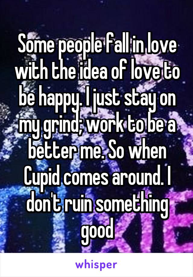 Some people fall in love with the idea of love to be happy. I just stay on my grind; work to be a better me. So when Cupid comes around. I don't ruin something good