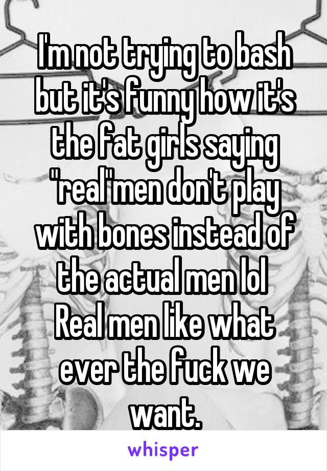 "I'm not trying to bash but it's funny how it's the fat girls saying ""real""men don't play with bones instead of the actual men lol  Real men like what ever the fuck we want."