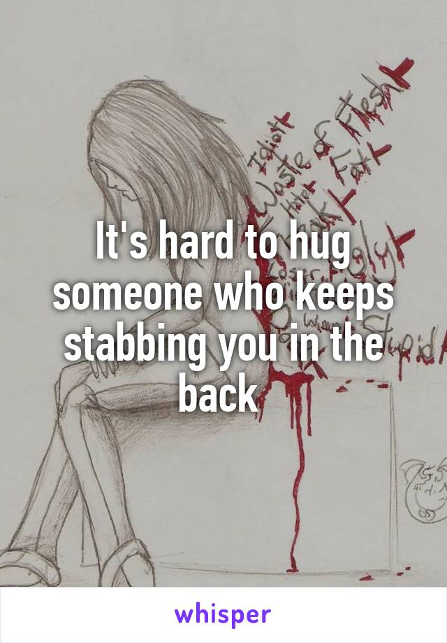 It's hard to hug someone who keeps stabbing you in the back