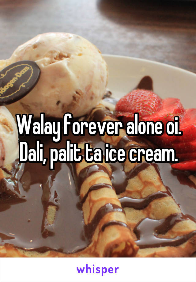Walay forever alone oi. Dali, palit ta ice cream.
