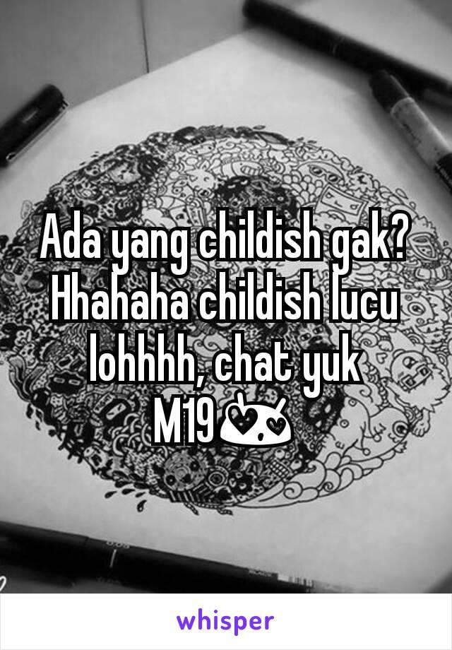 Ada yang childish gak? Hhahaha childish lucu lohhhh, chat yuk M19😍