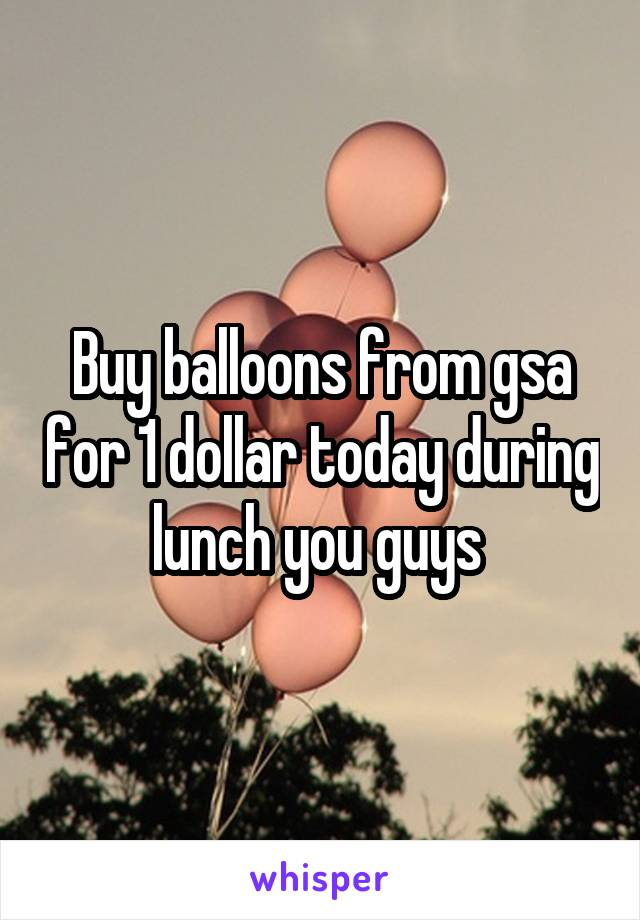 Buy balloons from gsa for 1 dollar today during lunch you guys