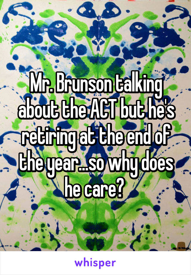 Mr. Brunson talking about the ACT but he's retiring at the end of the year...so why does he care?