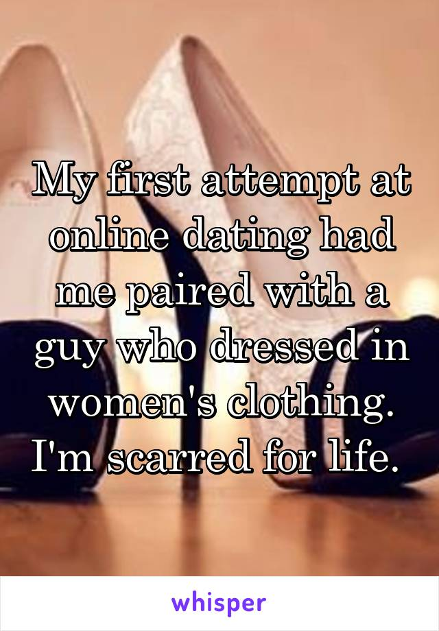 My first attempt at online dating had me paired with a guy who dressed in women's clothing. I'm scarred for life.