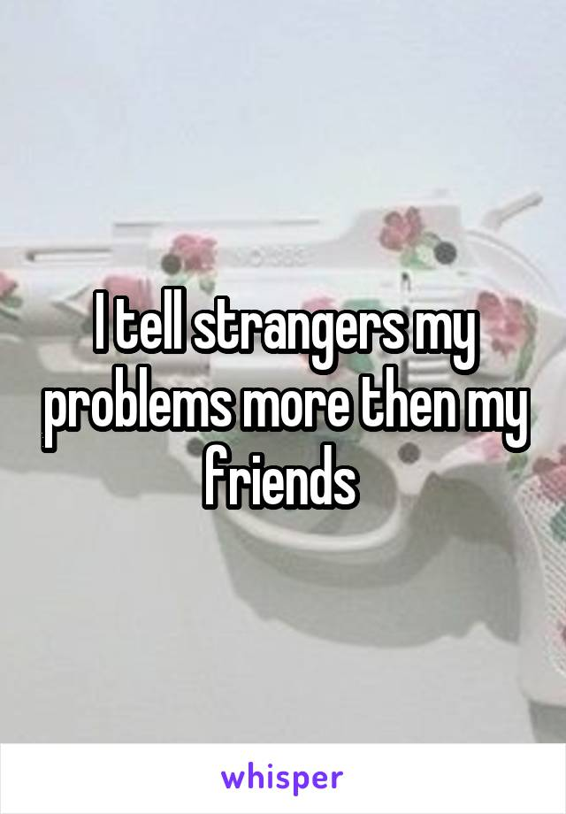 I tell strangers my problems more then my friends