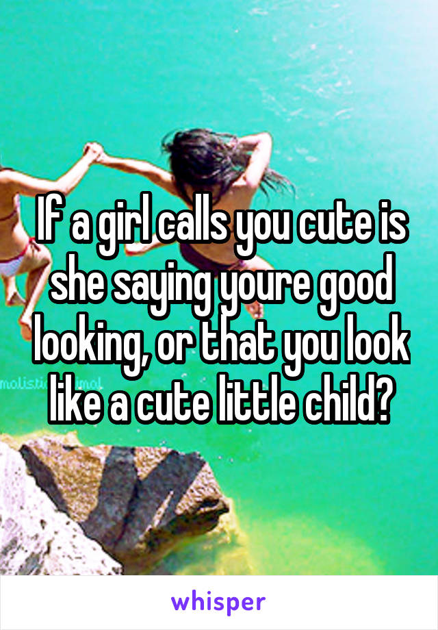 If a girl calls you cute is she saying youre good looking, or that you look like a cute little child?