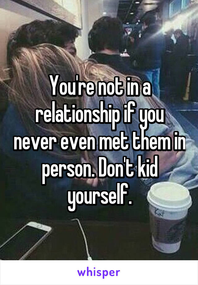 You're not in a relationship if you never even met them in person. Don't kid yourself.