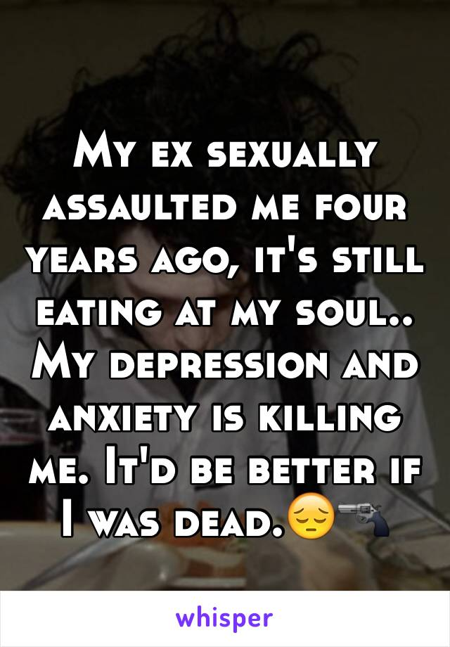My ex sexually assaulted me four years ago, it's still eating at my soul.. My depression and anxiety is killing me. It'd be better if I was dead.😔🔫