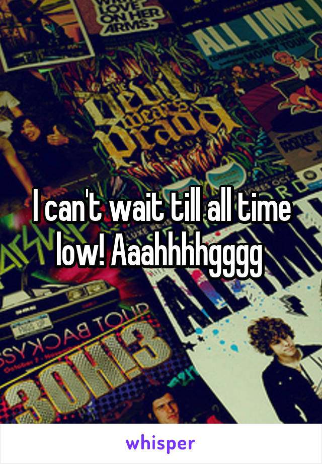 I can't wait till all time low! Aaahhhhgggg