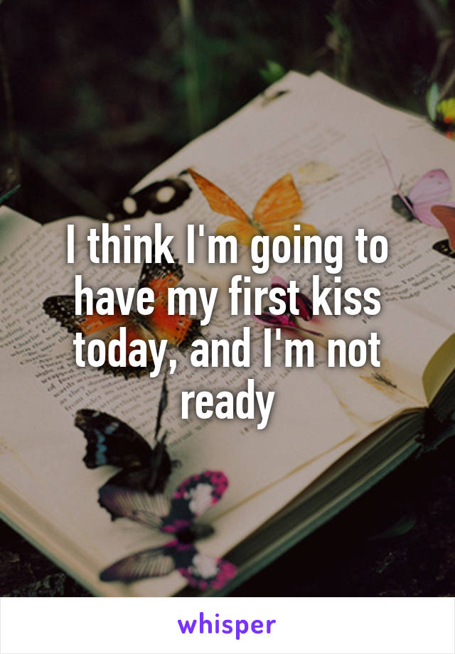 I think I'm going to have my first kiss today, and I'm not ready