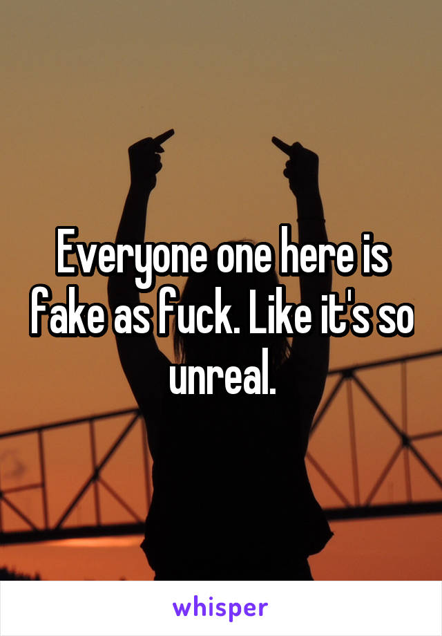 Everyone one here is fake as fuck. Like it's so unreal.