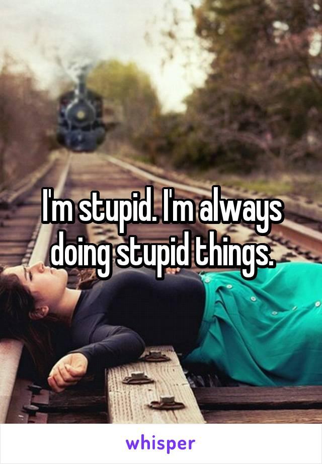 I'm stupid. I'm always doing stupid things.