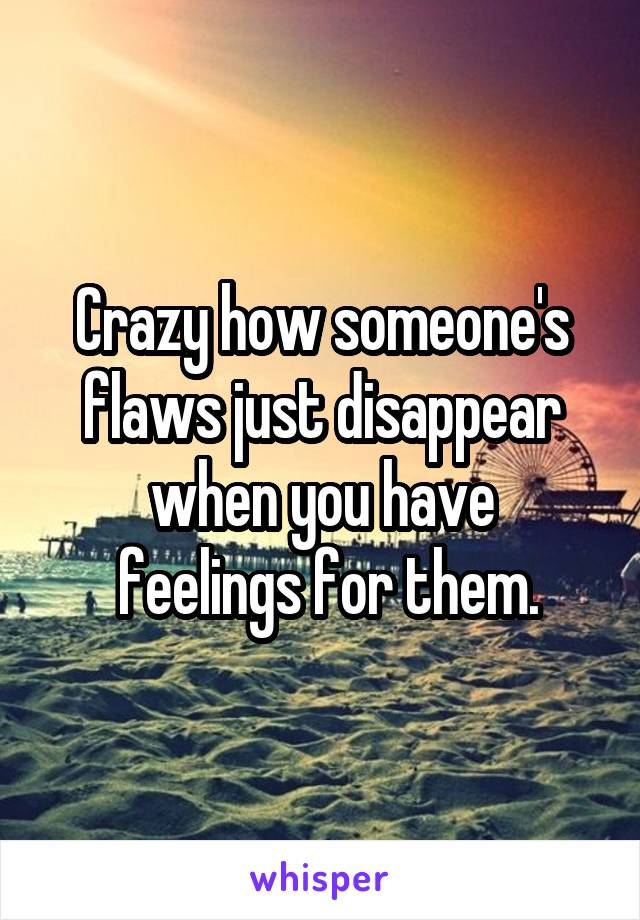 Crazy how someone's flaws just disappear when you have  feelings for them.