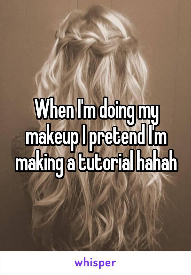 When I'm doing my makeup I pretend I'm making a tutorial hahah