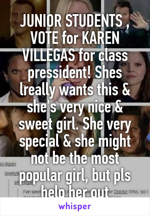 JUNIOR STUDENTS , VOTE for KAREN VILLEGAS for class pressident! Shes lreally wants this & she's very nice & sweet girl. She very special & she might not be the most popular girl, but pls help her out