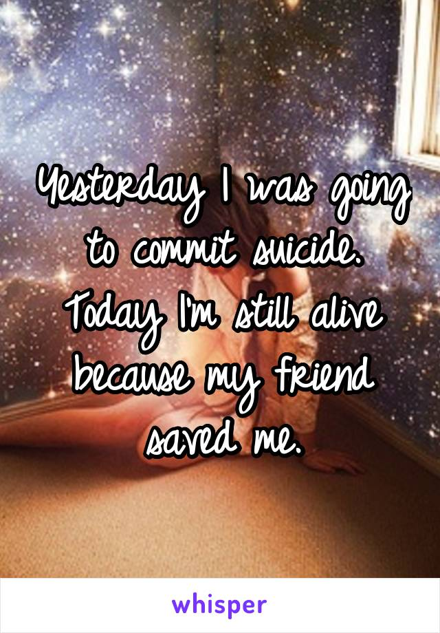 Yesterday I was going to commit suicide. Today I'm still alive because my friend saved me.
