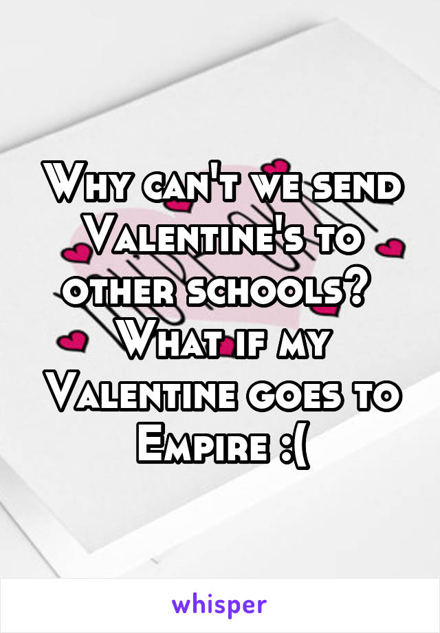 Why can't we send Valentine's to other schools?  What if my Valentine goes to Empire :(