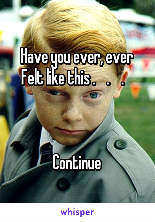 Have you ever, ever  Felt like this .    .    .        Continue