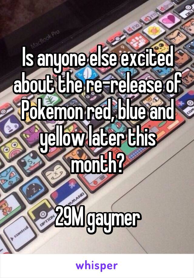 Is anyone else excited about the re-release of Pokemon red, blue and yellow later this month?  29M gaymer