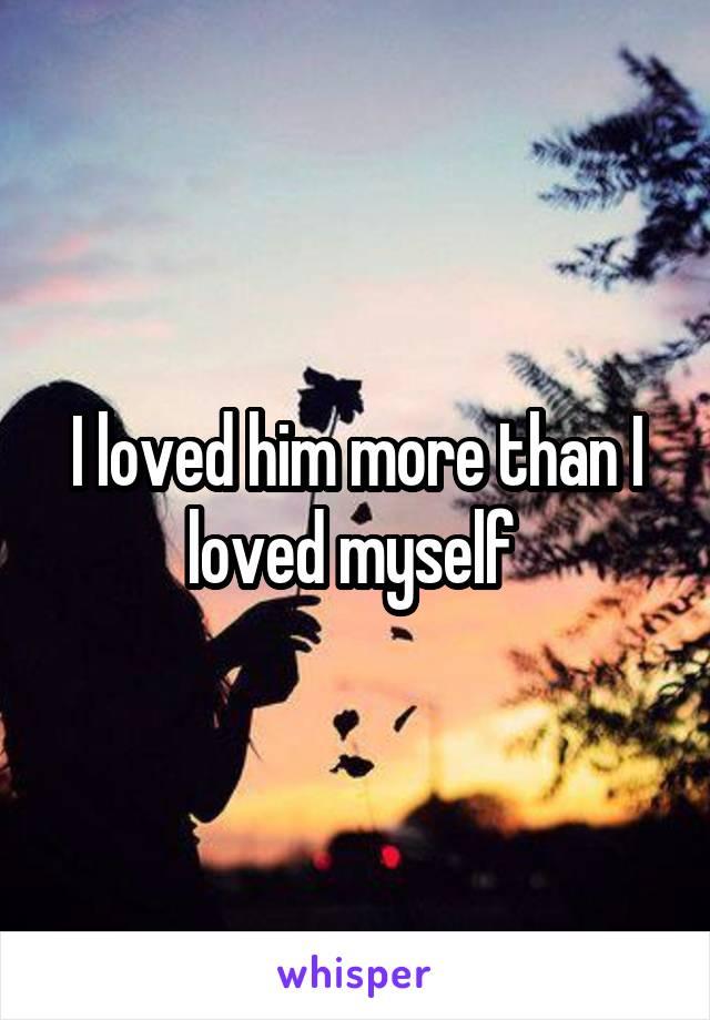 I loved him more than I loved myself