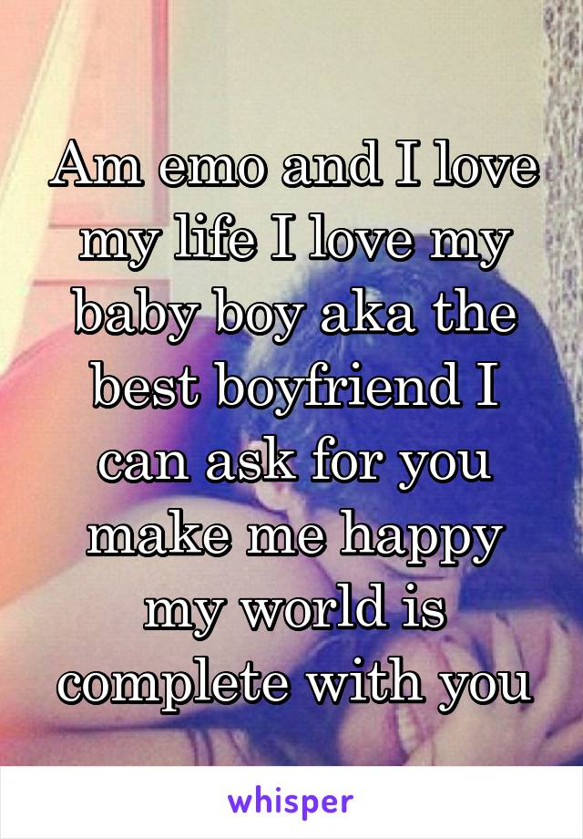 Am emo and I love my life I love my baby boy aka the best boyfriend I can ask for you make me happy my world is complete with you