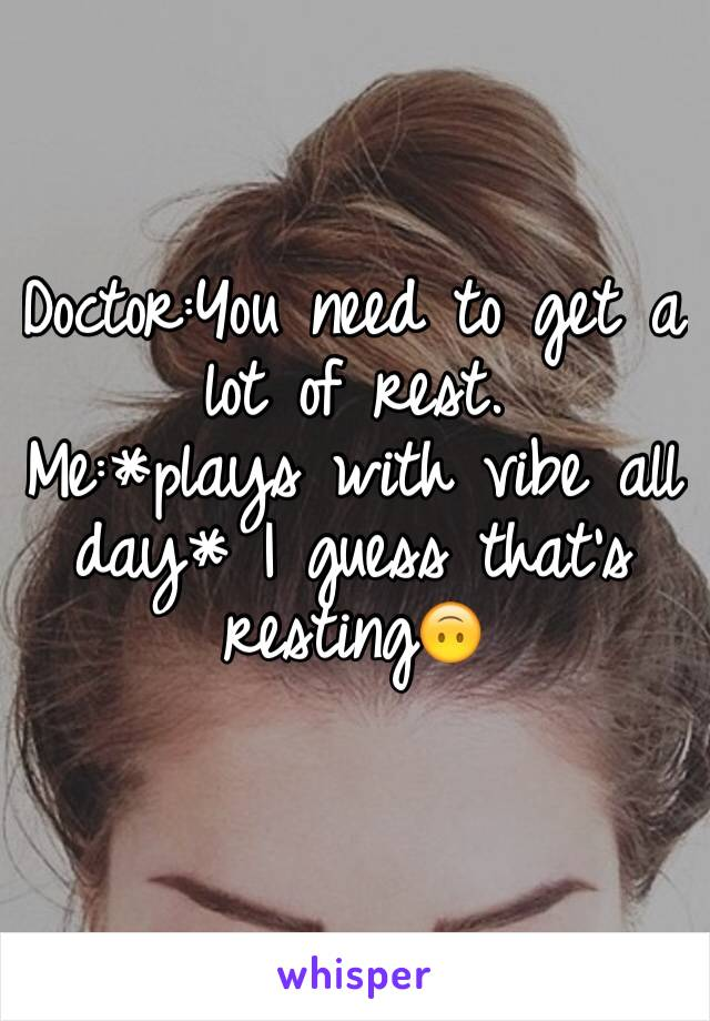 Doctor:You need to get a lot of rest. Me:*plays with vibe all day* I guess that's resting🙃