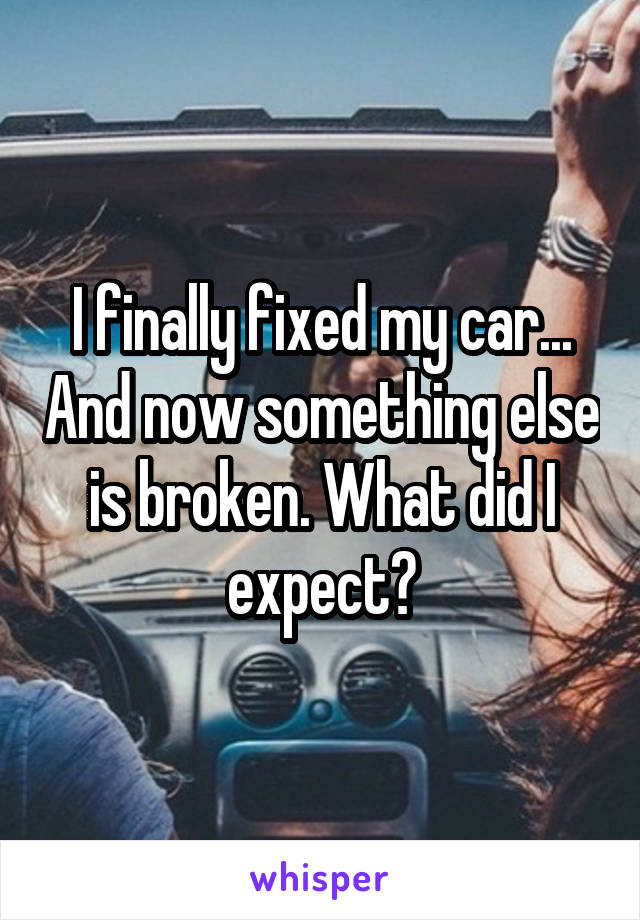 I finally fixed my car... And now something else is broken. What did I expect?