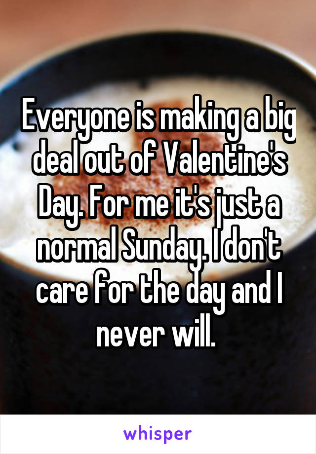 Everyone is making a big deal out of Valentine's Day. For me it's just a normal Sunday. I don't care for the day and I never will.