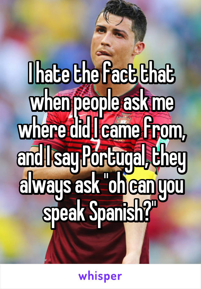 """I hate the fact that when people ask me where did I came from, and I say Portugal, they always ask """"oh can you speak Spanish?"""""""