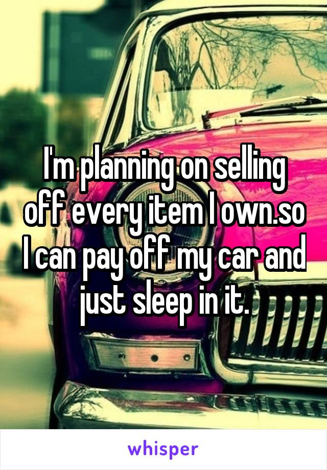 I'm planning on selling off every item I own.so I can pay off my car and just sleep in it.