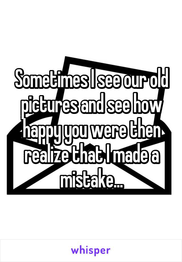 Sometimes I see our old pictures and see how happy you were then realize that I made a mistake...