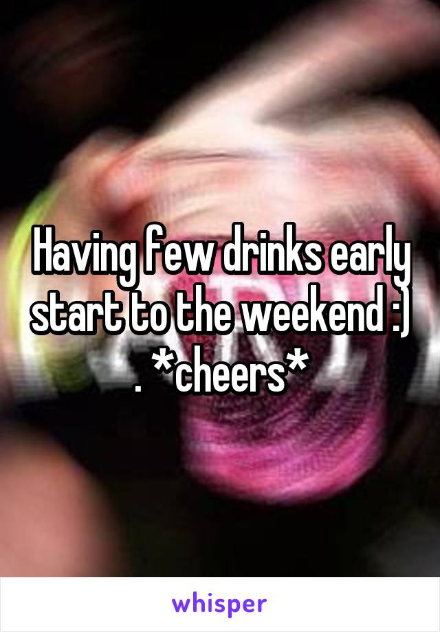 Having few drinks early start to the weekend :) . *cheers*