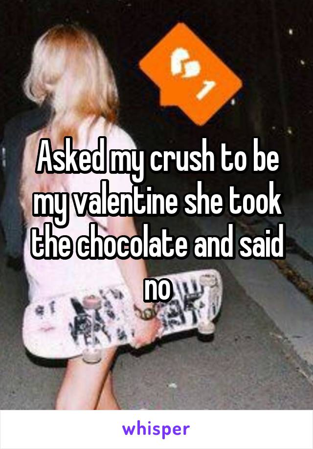 Asked my crush to be my valentine she took the chocolate and said no