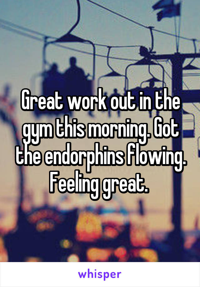 Great work out in the gym this morning. Got the endorphins flowing. Feeling great.
