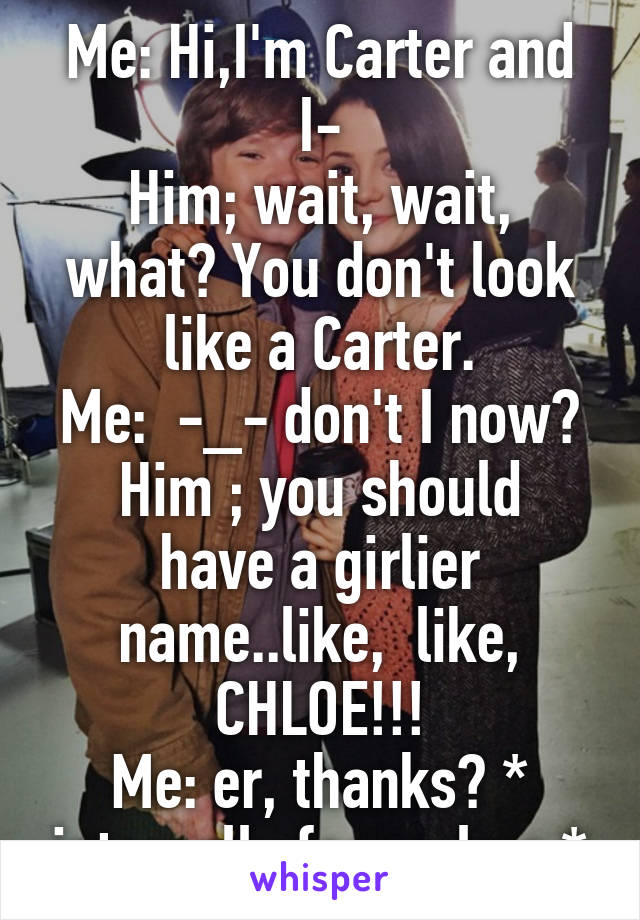 Me: Hi,I'm Carter and I- Him; wait, wait, what? You don't look like a Carter. Me:  -_- don't I now? Him ; you should have a girlier name..like,  like, CHLOE!!! Me: er, thanks? * internally facepalms *