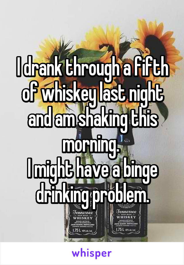 I drank through a fifth of whiskey last night and am shaking this morning.  I might have a binge drinking problem.