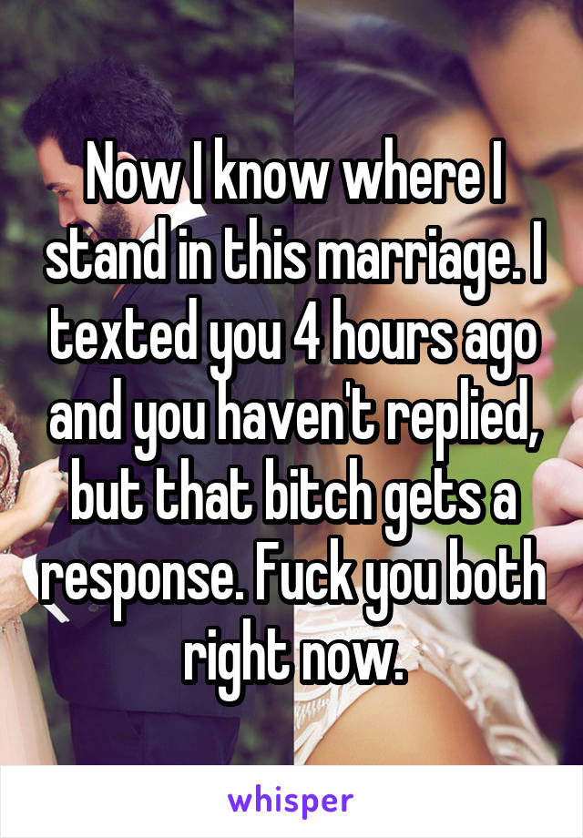 Now I know where I stand in this marriage. I texted you 4 hours ago and you haven't replied, but that bitch gets a response. Fuck you both right now.