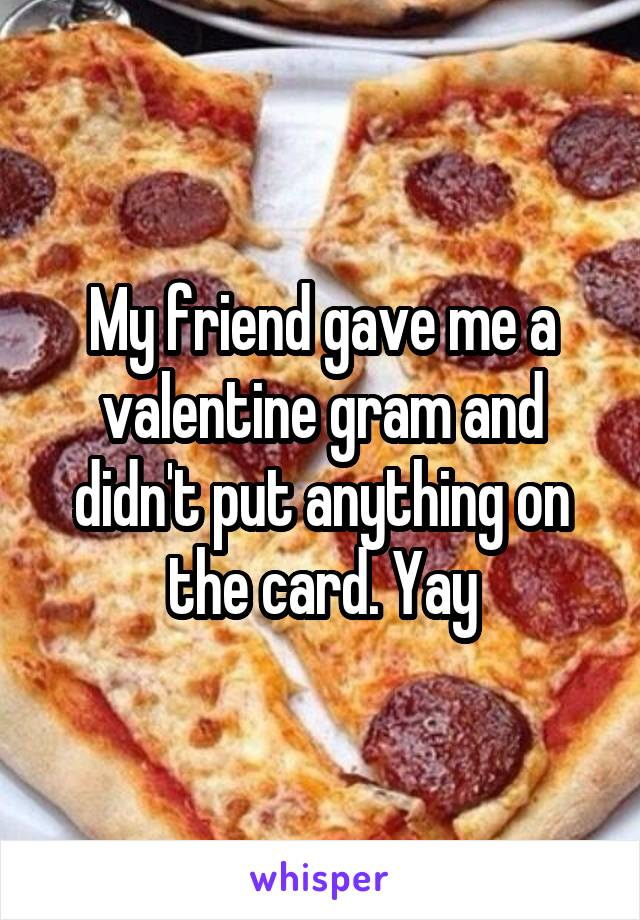 My friend gave me a valentine gram and didn't put anything on the card. Yay