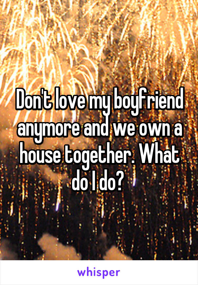 Don't love my boyfriend anymore and we own a house together. What do I do?