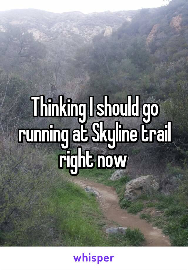Thinking I should go running at Skyline trail right now