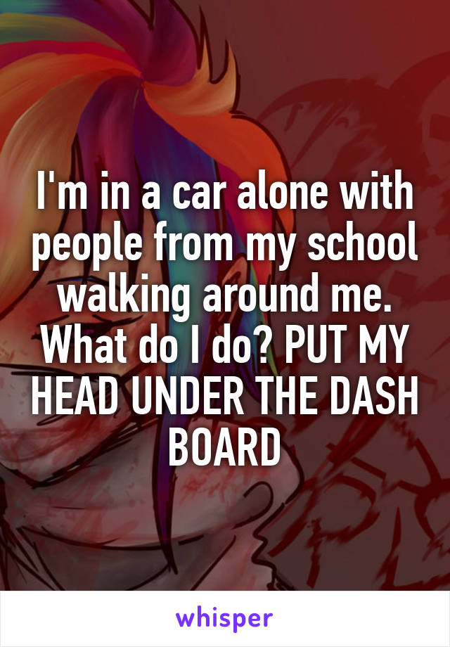 I'm in a car alone with people from my school walking around me. What do I do? PUT MY HEAD UNDER THE DASH BOARD