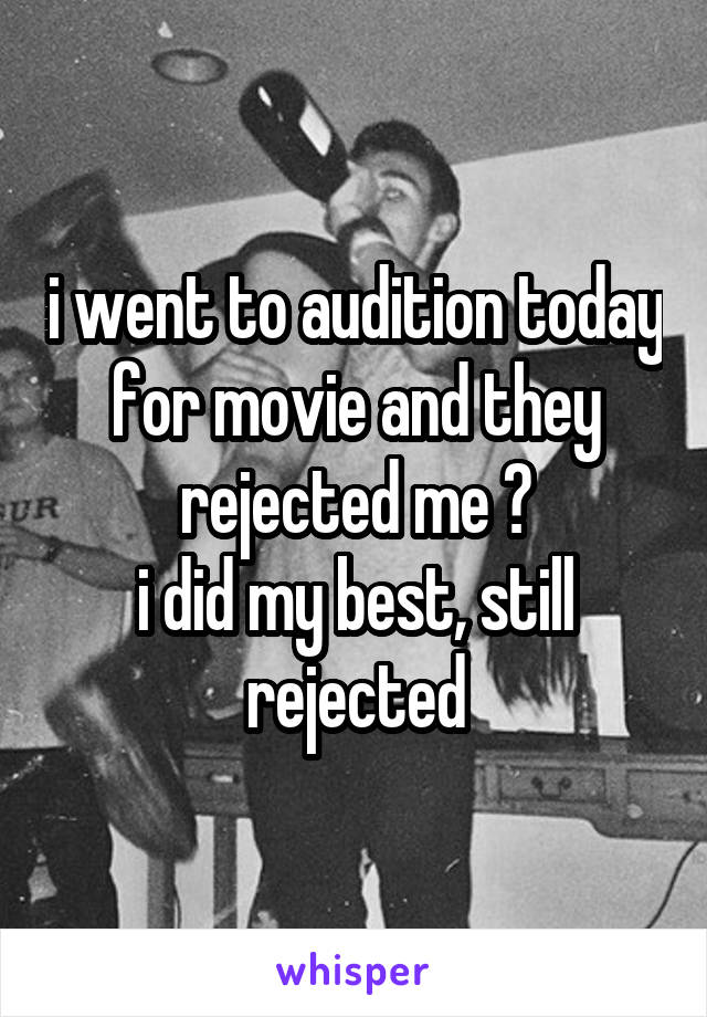 i went to audition today for movie and they rejected me 😢 i did my best, still rejected