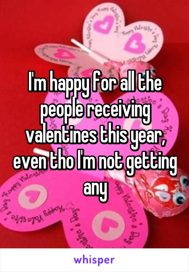 I'm happy for all the people receiving valentines this year, even tho I'm not getting any